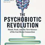 The Psychobiotic Revolution: Your Gut Health Is Critical To Your Mood!